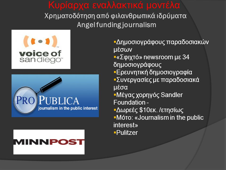 Χρηματοδότηση από φιλανθρωπικά ιδρύματα Angel funding journalism Κυρίαρχα εναλλακτικά μοντέλα  Δημοσιογράφους παραδοσιακών μέσων  «Σφιχτό» newsroom