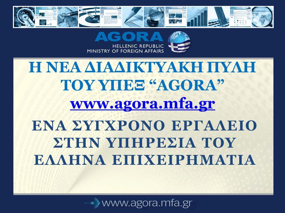 ENA ΣΥΓΧΡΟΝΟ ΕΡΓΑΛΕΙΟ ΣΤΗΝ ΥΠΗΡΕΣΙΑ ΤΟΥ ΕΛΛΗΝΑ ΕΠΙΧΕΙΡΗΜΑΤΙΑ Η ΝΕΑ ΔΙΑΔΙΚΤΥΑΚΗ ΠΥΛΗ ΤΟΥ ΥΠΕΞ ΑGORA www.agora.mfa.gr www.agora.mfa.gr