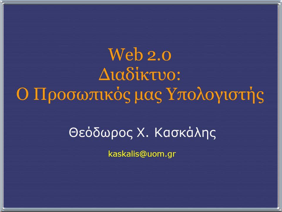 Web 2.0 Διαδίκτυο: Ο Προσωπικός μας Υπολογιστής Θεόδωρος Χ. Κασκάλης kaskalis@uom.gr