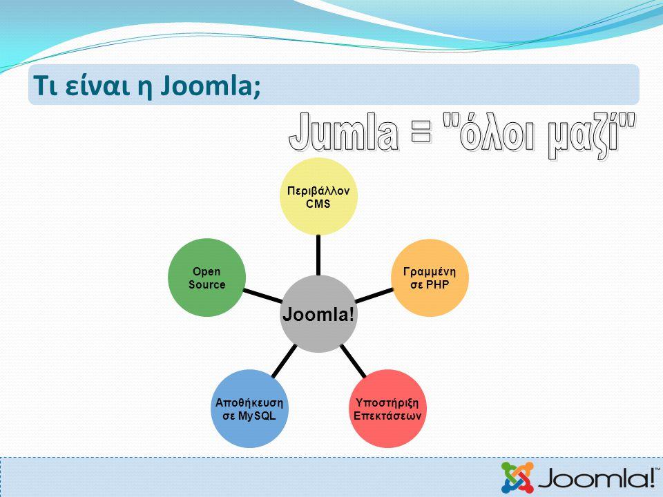 Τι είναι η Joomla; Joomla! Περιβάλλον CMS Γραμμένη σε PHP Υποστήριξη Επεκτάσεων Αποθήκευση σε MySQL Open Source
