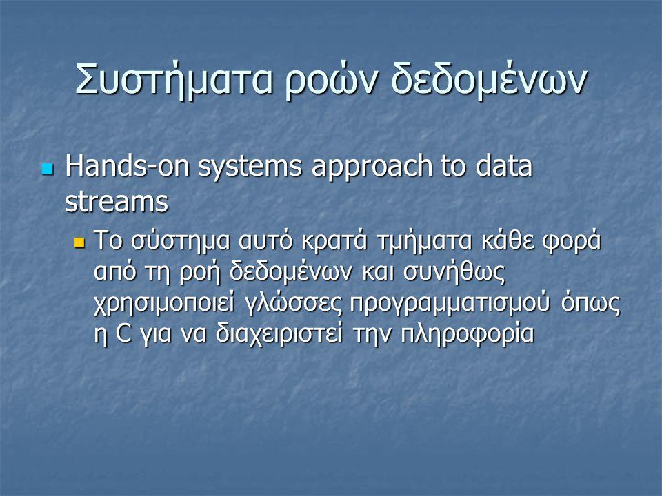 Συστήματα ροών δεδομένων  Hands-on systems approach to data streams  Το σύστημα αυτό κρατά τμήματα κάθε φορά από τη ροή δεδομένων και συνήθως χρησιμοποιεί γλώσσες προγραμματισμού όπως η C για να διαχειριστεί την πληροφορία