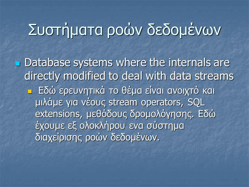 Συστήματα ροών δεδομένων  Database systems where the internals are directly modified to deal with data streams  Εδώ ερευνητικά το θέμα είναι ανοιχτό και μιλάμε για νέους stream operators, SQL extensions, μεθόδους δρομολόγησης.