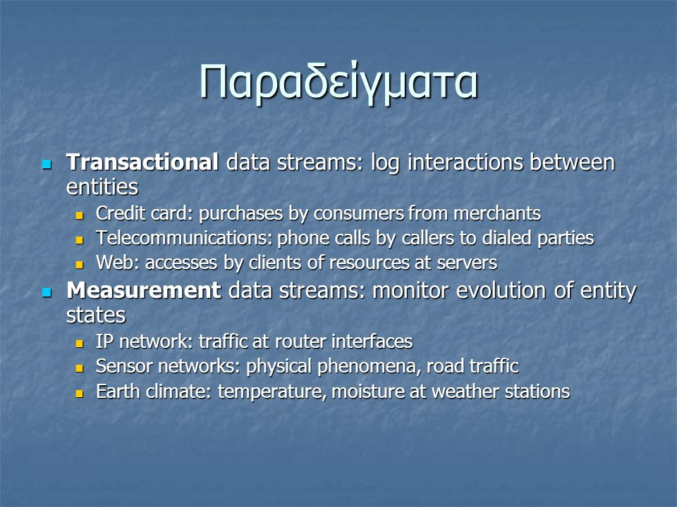Παραδείγματα  Transactional data streams: log interactions between entities  Credit card: purchases by consumers from merchants  Telecommunications: phone calls by callers to dialed parties  Web: accesses by clients of resources at servers  Measurement data streams: monitor evolution of entity states  IP network: traffic at router interfaces  Sensor networks: physical phenomena, road traffic  Earth climate: temperature, moisture at weather stations