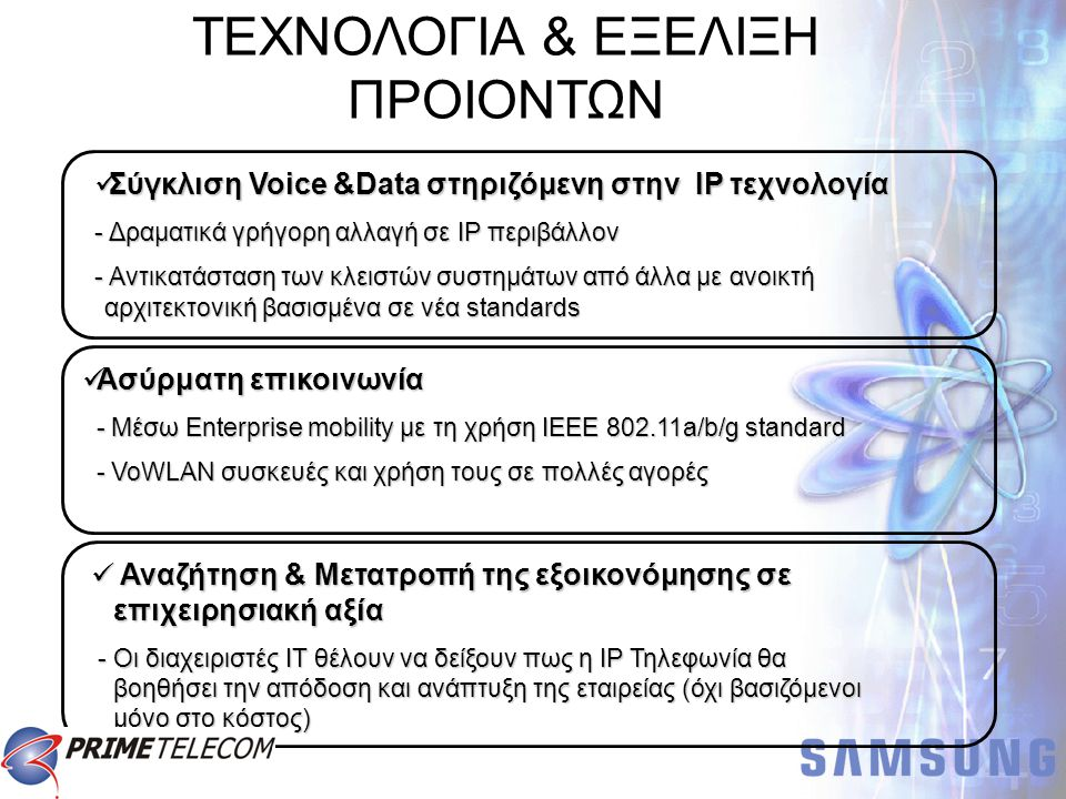 Wireless Application IP Solutions Voice New Phones New Phones Data UMS/VMS PC Console Call Center Personal Phone Manager Desktop Call Control News Delivery WLAN AP WLAN Phone WIP Adapter Multi-Site Networking Homeworking VoIP IP Phone Digital Phone Voice & Data Converged Switching OfficeServ OfficeServ η νέα πλατφόρμα σύγκλησης