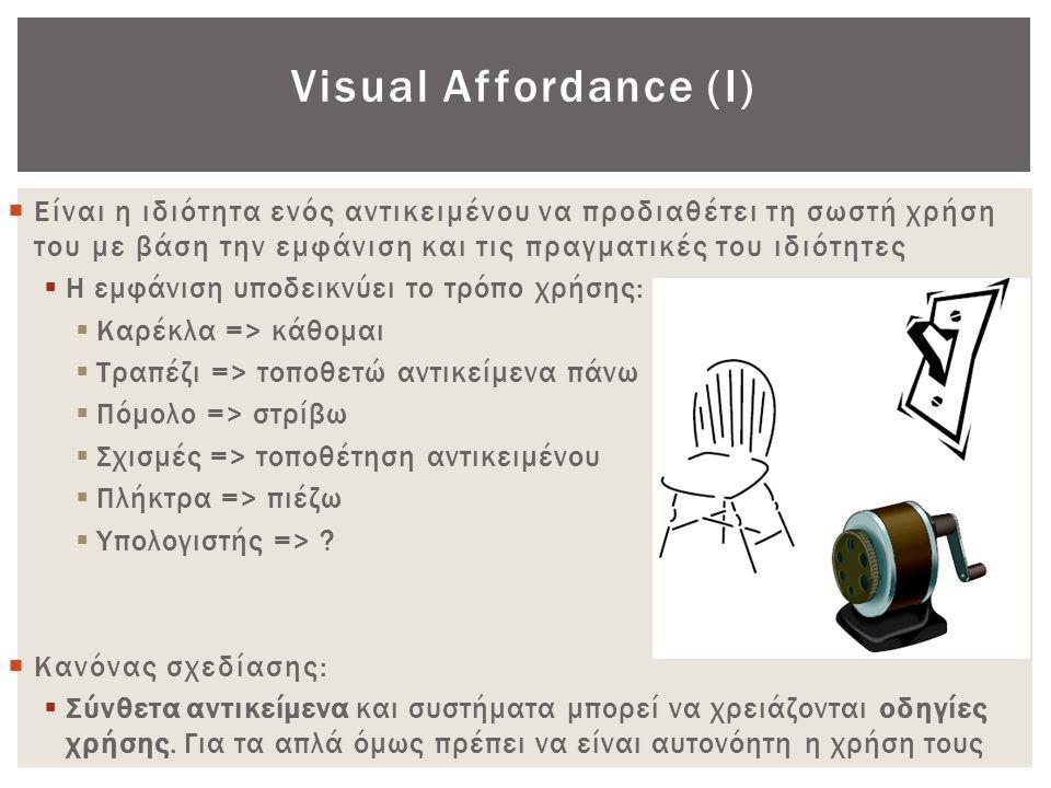 Visual Affordance (Ι)  Είναι η ιδιότητα ενός αντικειμένου να προδιαθέτει τη σωστή χρήση του με βάση την εμφάνιση και τις πραγματικές του ιδιότητες 