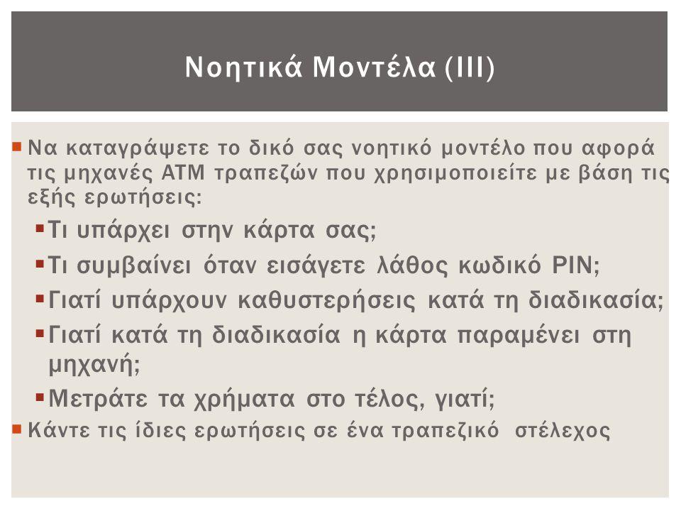 Νοητικά Μοντέλα (ΙΙΙ)  Να καταγράψετε το δικό σας νοητικό μοντέλο που αφορά τις μηχανές ATM τραπεζών που χρησιμοποιείτε με βάση τις εξής ερωτήσεις: 