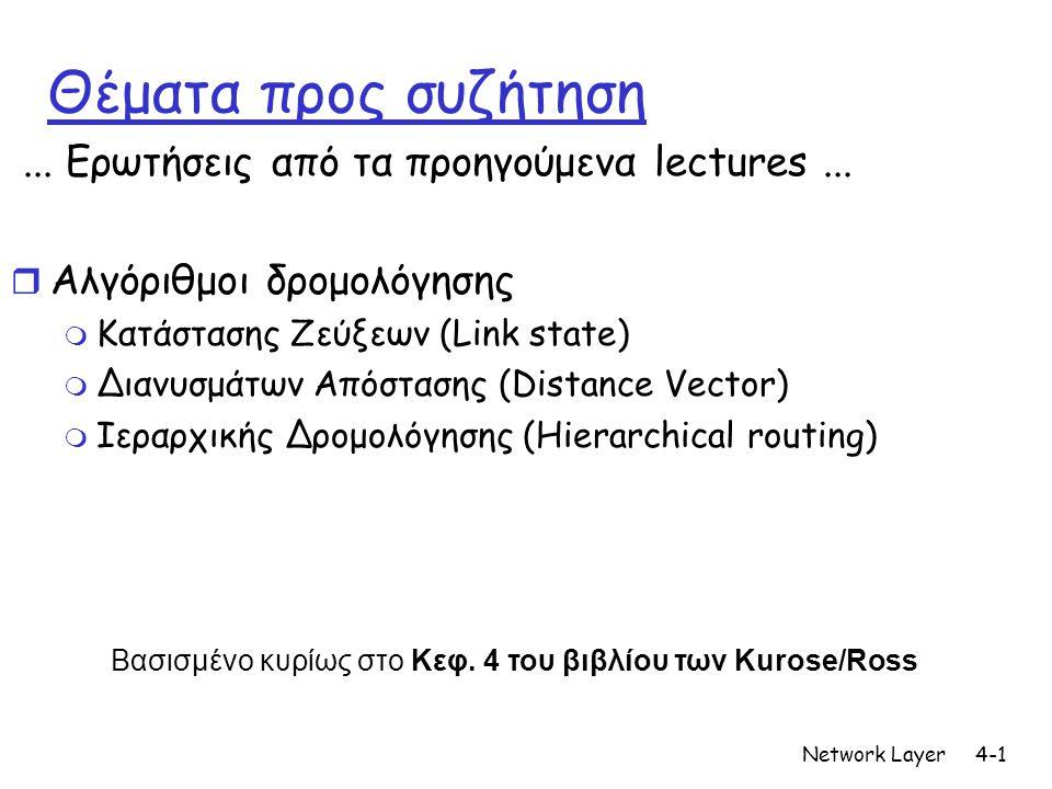 Network Layer4-1 Θέματα προς συζήτηση... Ερωτήσεις από τα προηγούμενα lectures... r Αλγόριθμοι δρομολόγησης m Κατάστασης Ζεύξεων (Link state) m Διανυσ