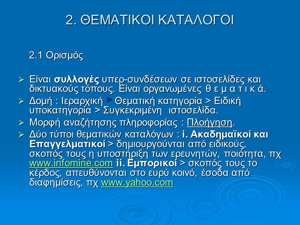 2. ΘΕΜΑΤΙΚΟΙ ΚΑΤΑΛΟΓΟΙ 2.1 Ορισμός 2.1 Ορισμός  Είναι συλλογές υπερ-συνδέσεων σε ιστοσελίδες και δικτυακούς τόπους. Είναι οργανωμένες θ ε μ α τ ι κ ά