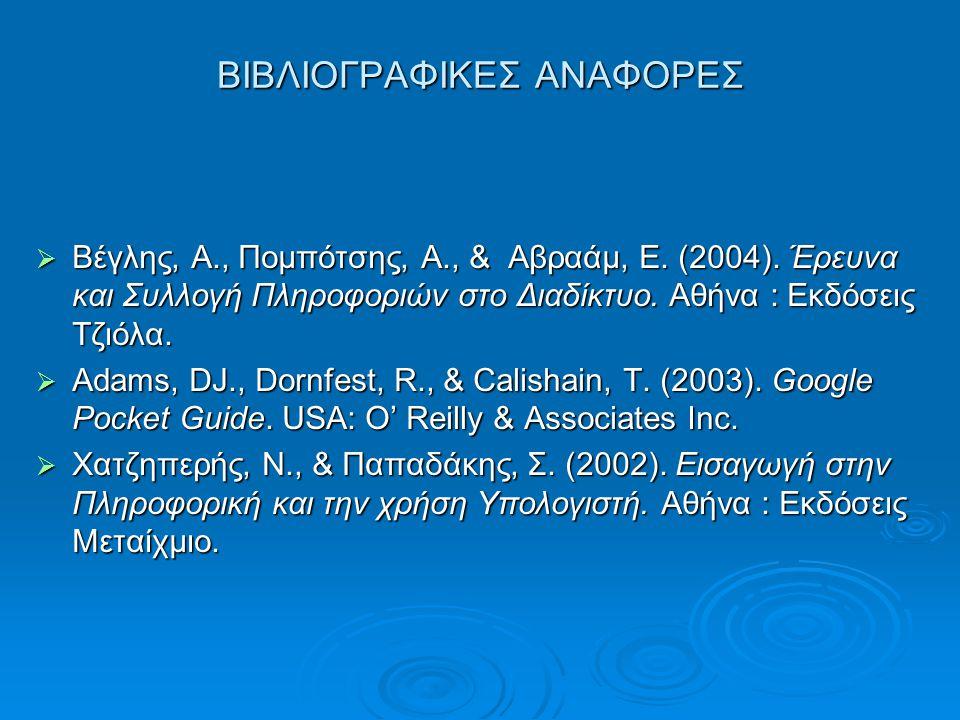 ΒΙΒΛΙΟΓΡΑΦΙΚΕΣ ΑΝΑΦΟΡΕΣ  Βέγλης, Α., Πομπότσης, Α., & Αβραάμ, Ε. (2004). Έρευνα και Συλλογή Πληροφοριών στο Διαδίκτυο. Αθήνα : Εκδόσεις Τζιόλα.  Ada