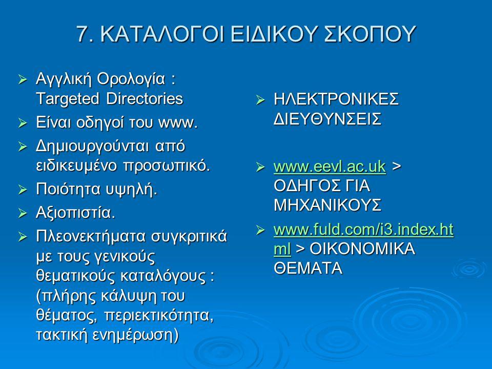 7. ΚΑΤΑΛΟΓΟΙ ΕΙΔΙΚΟΥ ΣΚΟΠΟΥ  Αγγλική Ορολογία : Targeted Directories  Είναι οδηγοί του www.  Δημιουργούνται από ειδικευμένο προσωπικό.  Ποιότητα υ