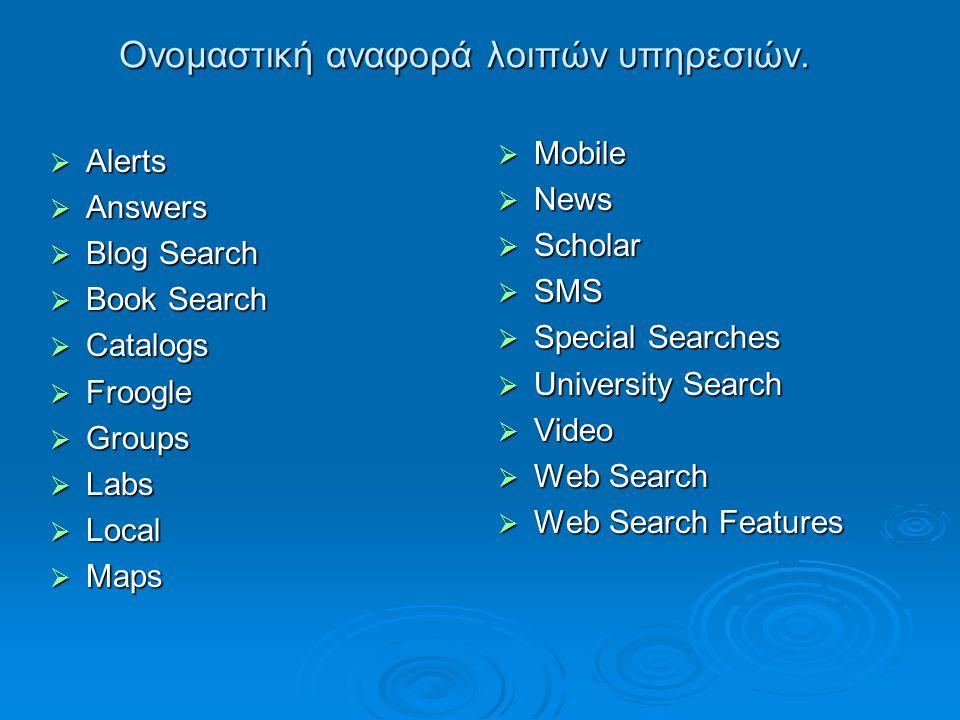 Ονομαστική αναφορά λοιπών υπηρεσιών.  Alerts  Answers  Blog Search  Book Search  Catalogs  Froogle  Groups  Labs  Local  Maps  Mobile  New