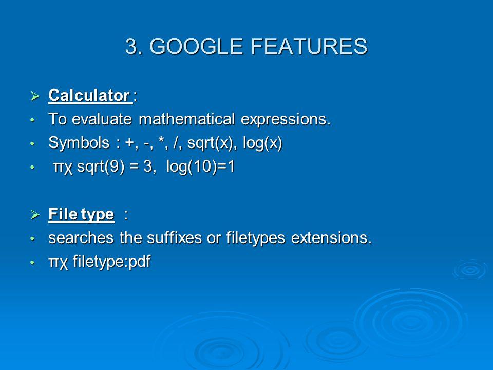 3. GOOGLE FEATURES  Calculator : • To evaluate mathematical expressions. • Symbols : +, -, *, /, sqrt(x), log(x) • πχ sqrt(9) = 3, log(10)=1  File t