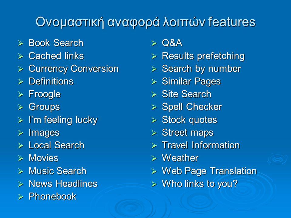 Ονομαστική αναφορά λοιπών features  Book Search  Cached links  Currency Conversion  Definitions  Froogle  Groups  I'm feeling lucky  Images 
