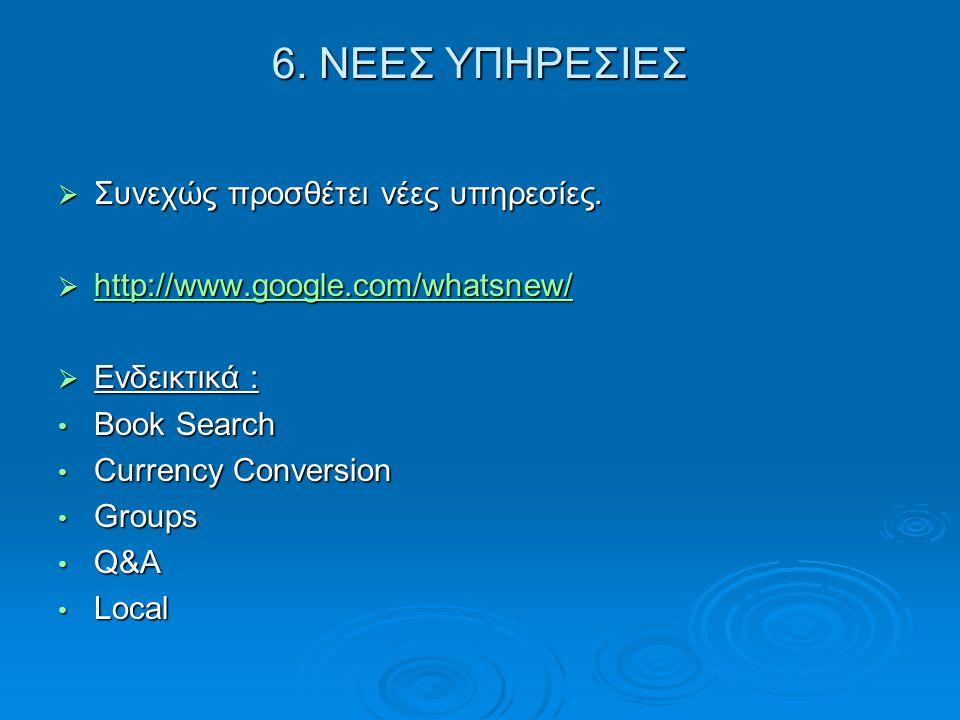 6. ΝΕΕΣ ΥΠΗΡΕΣΙΕΣ  Συνεχώς προσθέτει νέες υπηρεσίες.  http://www.google.com/whatsnew/ http://www.google.com/whatsnew/  Ενδεικτικά : • Book Search •