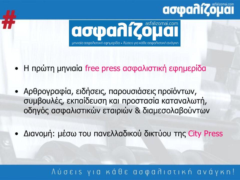 •Η πρώτη μηνιαία free press ασφαλιστική εφημερίδα •Αρθρογραφία, ειδήσεις, παρουσιάσεις προϊόντων, συμβουλές, εκπαίδευση και προστασία καταναλωτή, οδηγός ασφαλιστικών εταιριών & διαμεσολαβούντων •Διανομή: μέσω του πανελλαδικού δικτύου της City Press