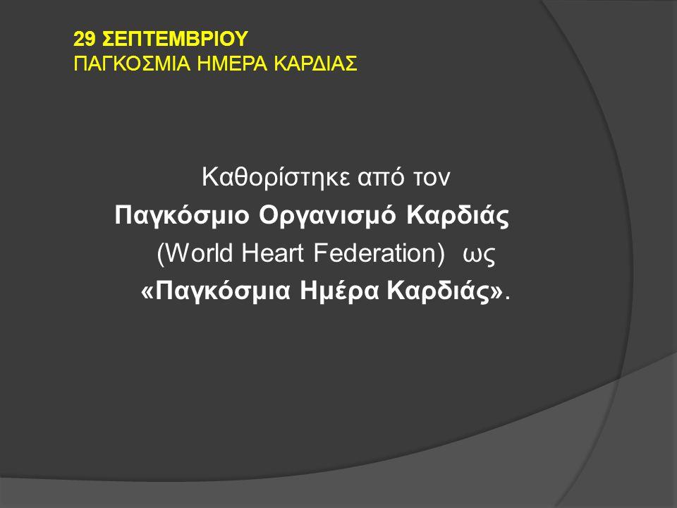29 ΣΕΠΤΕΜΒΡΙΟΥ ΠΑΓΚΟΣΜΙΑ ΗΜΕΡΑ ΚΑΡΔΙΑΣ Καθορίστηκε από τον Παγκόσμιο Οργανισμό Καρδιάς (World Heart Federation) ως «Παγκόσμια Ημέρα Καρδιάς».
