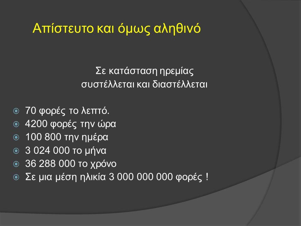 Απίστευτο και όμως αληθινό Σε κατάσταση ηρεμίας συστέλλεται και διαστέλλεται  70 φορές το λεπτό.  4200 φορές την ώρα  100 800 την ημέρα  3 024 000