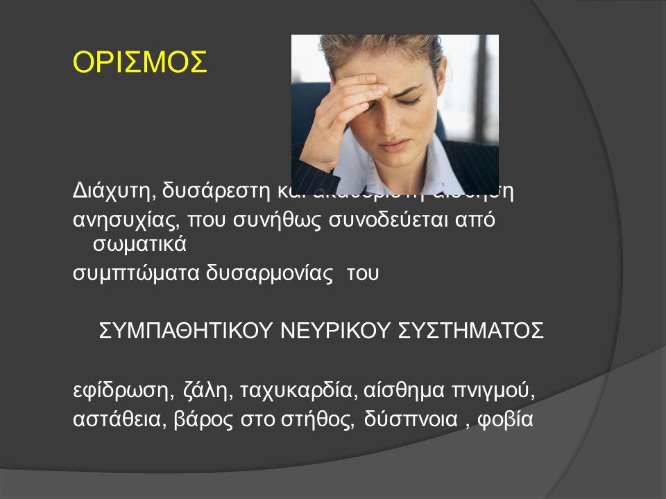 ΟΡΙΣΜΟΣ Διάχυτη, δυσάρεστη και ακαθόριστη αίσθηση ανησυχίας, που συνήθως συνοδεύεται από σωματικά συμπτώματα δυσαρμονίας του ΣΥΜΠΑΘΗΤΙΚΟΥ ΝΕΥΡΙΚΟΥ ΣΥΣ