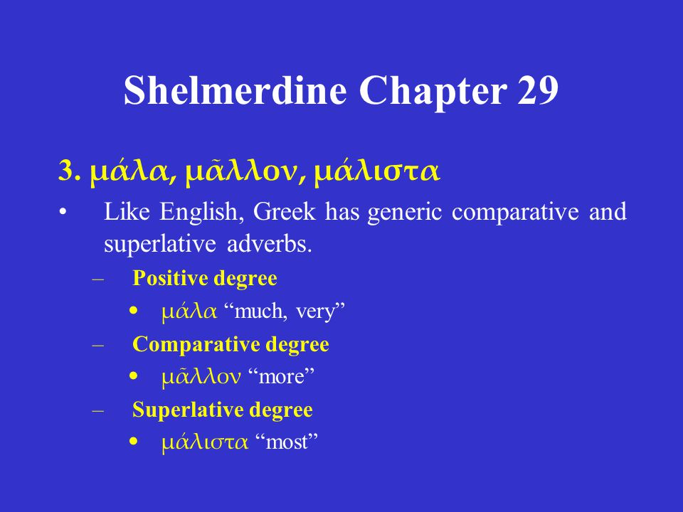 "Shelmerdine Chapter 29 3. μάλα, μᾶλλον, μάλιστα •Like English, Greek has generic comparative and superlative adverbs. –Positive degree •μάλα ""much, ve"
