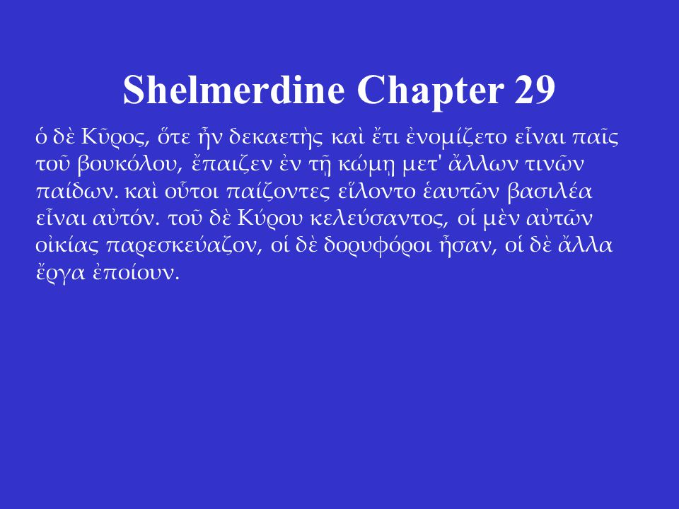 Shelmerdine Chapter 29 ὁ δὲ Κῦρος, ὅτε ἦν δεκαετὴς καὶ ἔτι ἐνομίζετο εἶναι παῖς τοῦ βουκόλου, ἔπαιζεν ἐν τῇ κώμῃ μετ ἄλλων τινῶν παίδων.