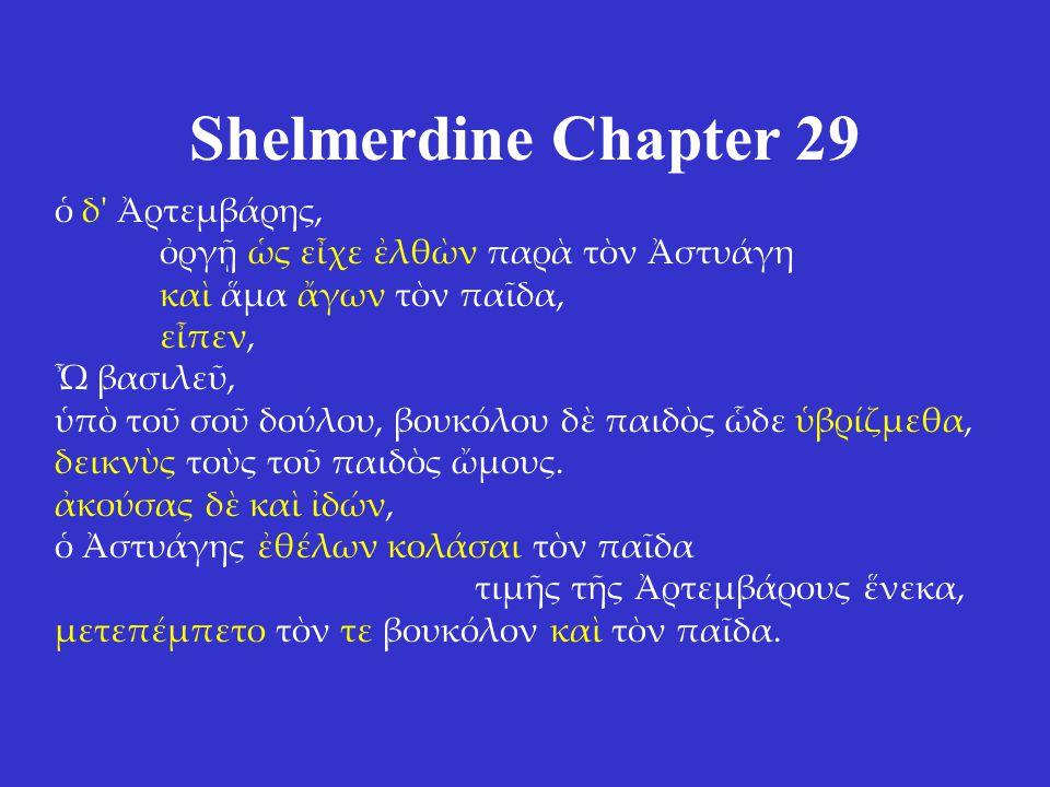Shelmerdine Chapter 29 ὁ δ Ἀρτεμβάρης, ὀργῇ ὡς εἶχε ἐλθὼν παρὰ τὸν Ἀστυάγη καὶ ἅμα ἄγων τὸν παῖδα, εἶπεν, Ὦ βασιλεῦ, ὑπὸ τοῦ σοῦ δούλου, βουκόλου δὲ παιδὸς ὧδε ὑβρίζμεθα, δεικνὺς τοὺς τοῦ παιδὸς ὤμους.