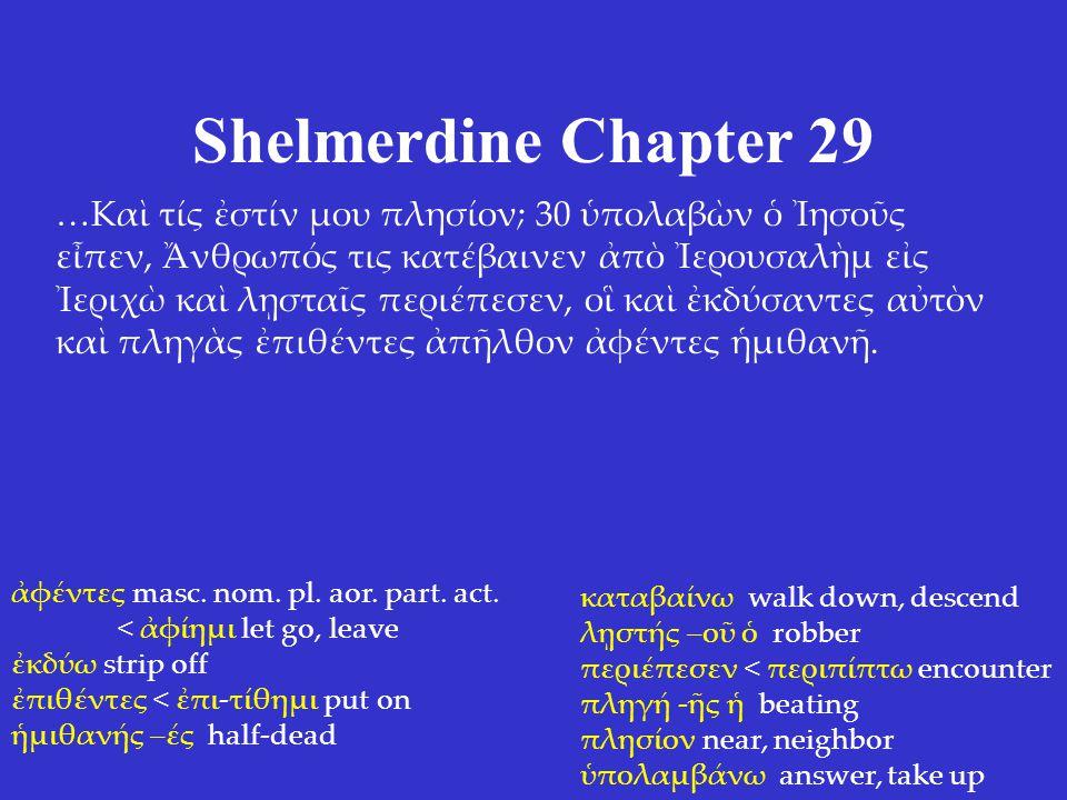 Shelmerdine Chapter 29 …Καὶ τίς ἐστίν μου πλησίον; 30 ὑπολαβὼν ὁ Ἰησοῦς εἶπεν, Ἄνθρωπός τις κατέβαινεν ἀπὸ Ἰερουσαλὴμ εἰς Ἰεριχὼ καὶ λῃσταῖς περιέπεσε