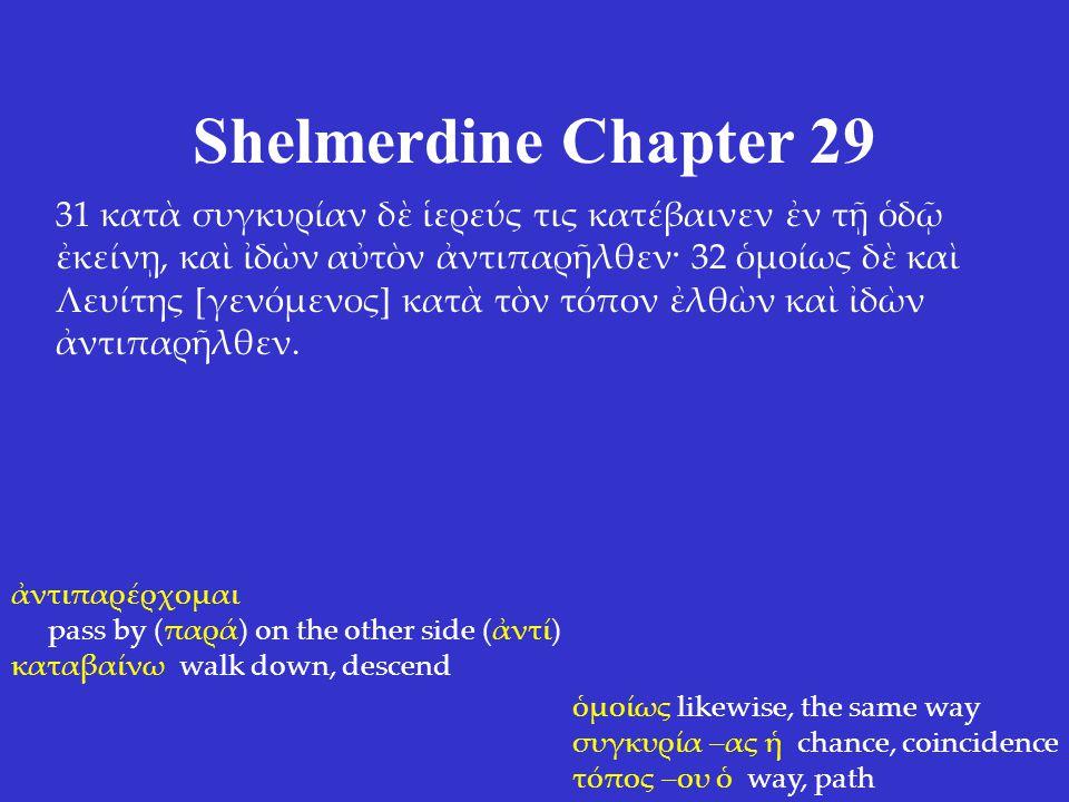 Shelmerdine Chapter 29 31 κατὰ συγκυρίαν δὲ ἱερεύς τις κατέβαινεν ἐν τῇ ὁδῷ ἐκείνῃ, καὶ ἰδὼν αὐτὸν ἀντιπαρῆλθεν· 32 ὁμοίως δὲ καὶ Λευίτης [γενόμενος] κατὰ τὸν τόπον ἐλθὼν καὶ ἰδὼν ἀντιπαρῆλθεν.