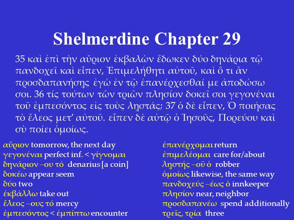 Shelmerdine Chapter 29 35 καὶ ἐπὶ τὴν αὔριον ἐκβαλὼν ἔδωκεν δύο δηνάρια τῷ πανδοχεῖ καὶ εἶπεν, Ἐπιμελήθητι αὐτοῦ, καὶ ὅ τι ἂν προσδαπανήσῃς ἐγὼ ἐν τῷ