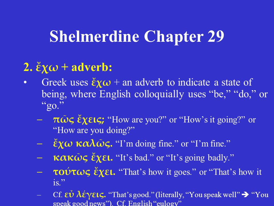 "Shelmerdine Chapter 29 2. ἔχω + adverb: •Greek uses ἔχω + an adverb to indicate a state of being, where English colloquially uses ""be,"" ""do,"" or ""go."""