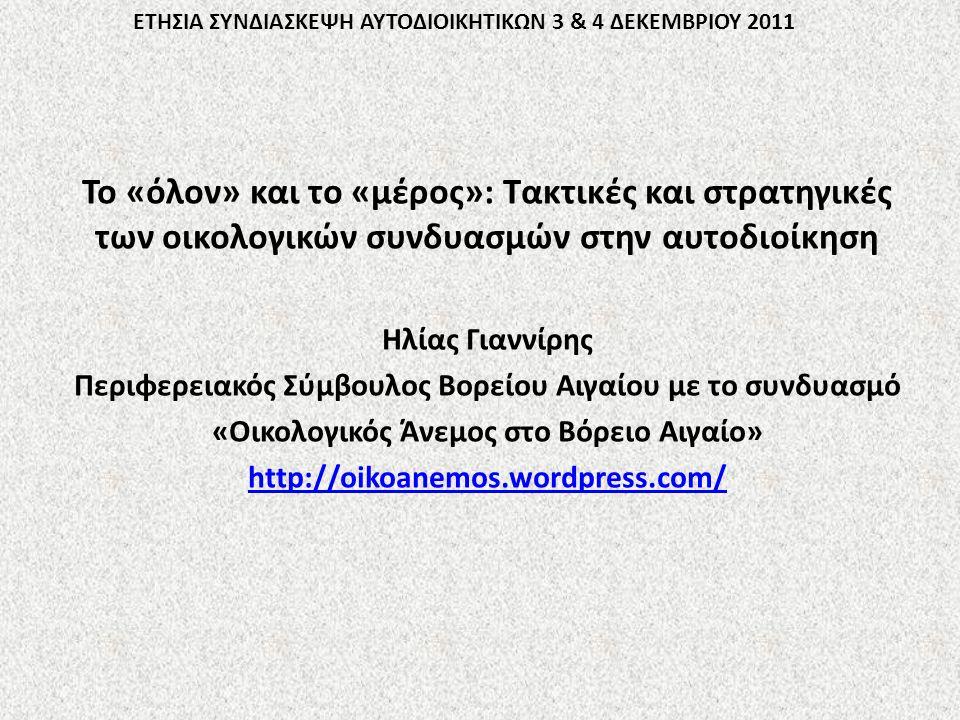 ΕΤΗΣΙΑ ΣΥΝΔΙΑΣΚΕΨΗ ΑΥΤΟΔΙΟΙΚΗΤΙΚΩΝ 3 & 4 ΔΕΚΕΜΒΡΙΟΥ 2011 Το «όλον» και το «μέρος»: Τακτικές και στρατηγικές των οικολογικών συνδυασμών στην αυτοδιοίκηση Ηλίας Γιαννίρης Περιφερειακός Σύμβουλος Βορείου Αιγαίου με το συνδυασμό «Οικολογικός Άνεμος στο Βόρειο Αιγαίο» http://oikoanemos.wordpress.com/