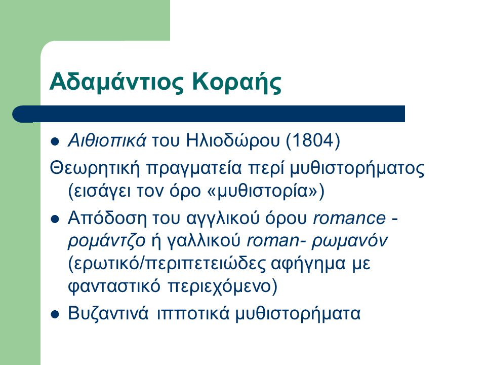 Αδαμάντιος Κοραής  Αιθιοπικά του Ηλιοδώρου (1804) Θεωρητική πραγματεία περί μυθιστορήματος (εισάγει τον όρο «μυθιστορία»)  Απόδοση του αγγλικού όρου