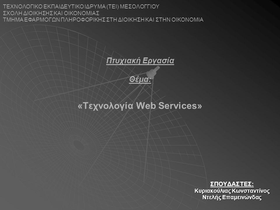 «Τεχνολογία Web Services» ΣΠΟΥΔΑΣΤΕΣ: Κυριακούλιας Κωνσταντίνος Ντελής Επαμεινώνδας ΤΕΧΝΟΛΟΓΙΚΟ ΕΚΠΑΙΔΕΥΤΙΚΟ ΙΔΡΥΜΑ (ΤΕΙ) ΜΕΣΟΛΟΓΓΙΟΥ ΣΧΟΛΗ ΔΙΟΙΚΗΣΗΣ ΚΑΙ ΟΙΚΟΝΟΜΙΑΣ ΤΜΗΜΑ ΕΦΑΡΜΟΓΩΝ ΠΛΗΡΟΦΟΡΙΚΗΣ ΣΤΗ ΔΙΟΙΚΗΣΗ ΚΑΙ ΣΤΗΝ ΟΙΚΟΝΟΜΙΑ Πτυχιακή Εργασία Θέμα: