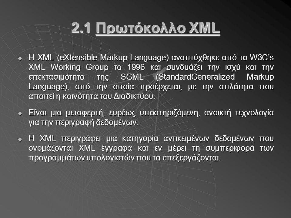2.1 Πρωτόκολλο XML  Η XML (eXtensible Markup Language) αναπτύχθηκε από το W3C's XML Working Group το 1996 και συνδυάζει την ισχύ και την επεκτασιμότητα της SGML (StandardGeneralized Markup Language), από την οποία προέρχεται, με την απλότητα που απαιτεί η κοινότητα του Διαδικτύου.