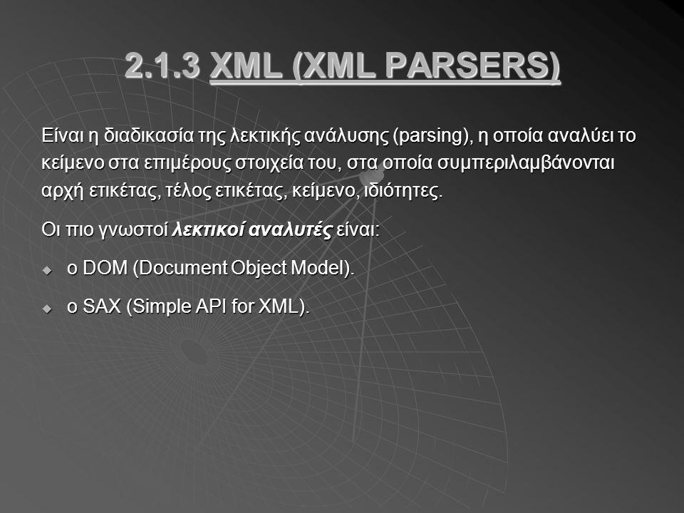 2.1.3 XML (XML PARSERS) Είναι η διαδικασία της λεκτικής ανάλυσης (parsing), η οποία αναλύει το κείμενο στα επιμέρους στοιχεία του, στα οποία συμπεριλαμβάνονται αρχή ετικέτας, τέλος ετικέτας, κείμενο, ιδιότητες.