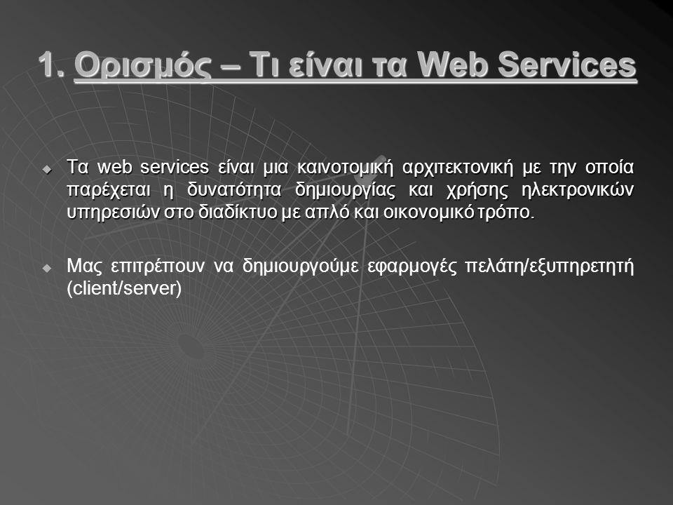 1. Ορισμός – Τι είναι τα Web Services  Τα web services είναι μια καινοτομική αρχιτεκτονική με την οποία παρέχεται η δυνατότητα δημιουργίας και χρήσης