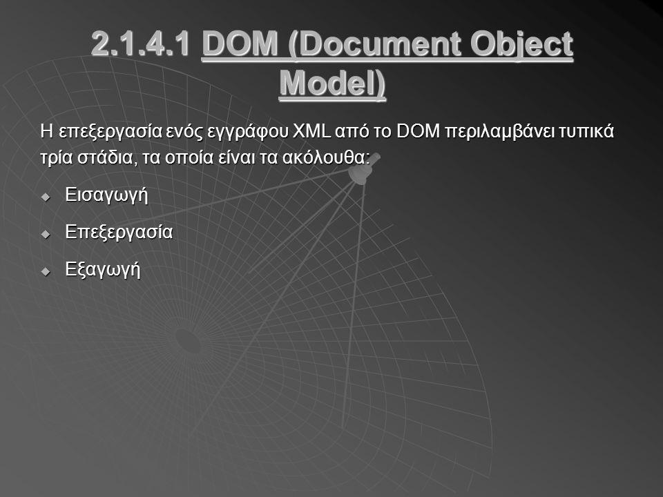 2.1.4.1 DOM (Document Object Model) Η επεξεργασία ενός εγγράφου XML από το DOM περιλαμβάνει τυπικά τρία στάδια, τα οποία είναι τα ακόλουθα:  Εισαγωγή  Επεξεργασία  Εξαγωγή