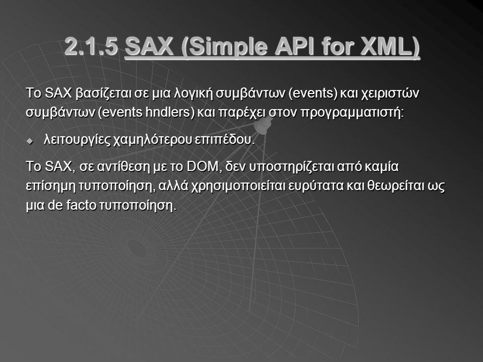 2.1.5 SAX (Simple API for XML) Το SAX βασίζεται σε μια λογική συμβάντων (events) και χειριστών συμβάντων (events hndlers) και παρέχει στον προγραμματιστή:  λειτουργίες χαμηλότερου επιπέδου.