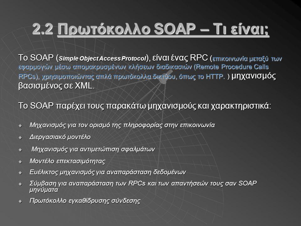 2.2 Πρωτόκολλο SOAP – Τι είναι; Το SOAP ( Simple Object Access Protocol ), είναι ένας RPC ( επικοινωνία μεταξύ των εφαρμογών μέσω απομακρυσμένων κλήσεων διαδικασιών (Remote Procedure Calls RPCs), χρησιμοποιώντας απλά πρωτόκολλα δικτύου, όπως το HTTP.