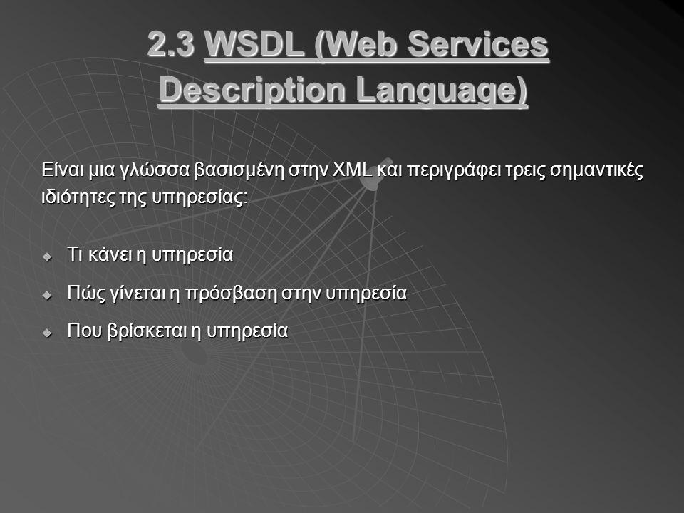 2.3 WSDL (Web Services Description Language) 2.3 WSDL (Web Services Description Language) Είναι μια γλώσσα βασισμένη στην XML και περιγράφει τρεις σημαντικές ιδιότητες της υπηρεσίας:  Τι κάνει η υπηρεσία  Πώς γίνεται η πρόσβαση στην υπηρεσία  Που βρίσκεται η υπηρεσία