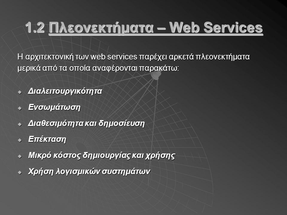 1.2 Πλεονεκτήματα – Web Services Η αρχιτεκτονική των web services παρέχει αρκετά πλεονεκτήματα μερικά από τα οποία αναφέρονται παρακάτω:  Διαλειτουργικότητα  Ενσωμάτωση  Διαθεσιμότητα και δημοσίευση  Επέκταση  Μικρό κόστος δημιουργίας και χρήσης  Χρήση λογισμικών συστημάτων