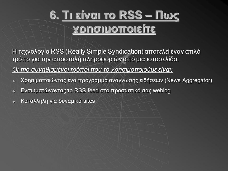 6. Τι είναι το RSS – Πως χρησιμοποιείτε Η τεχνολογία RSS (Really Simple Syndication) αποτελεί έναν απλό τρόπο για την αποστολή πληροφοριών από μια ιστ