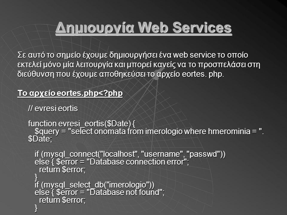 Συνέχεια παραδείγματος if ($result = mysql_query($query)) else { $error = mysql_error() ; return $error; } $onomata = mysql_result($result, 0, 0); return $onomata; } // SOAP – SERVER require_once( nusoap.php ); $server = new soap_server; $server->register( evresi_eortis ); $server->service($HTTP_RAW_POST_DATA); ?> if ($result = mysql_query($query)) else { $error = mysql_error() ; return $error; } $onomata = mysql_result($result, 0, 0); return $onomata; } // SOAP – SERVER require_once( nusoap.php ); $server = new soap_server; $server->register( evresi_eortis ); $server->service($HTTP_RAW_POST_DATA); ?>