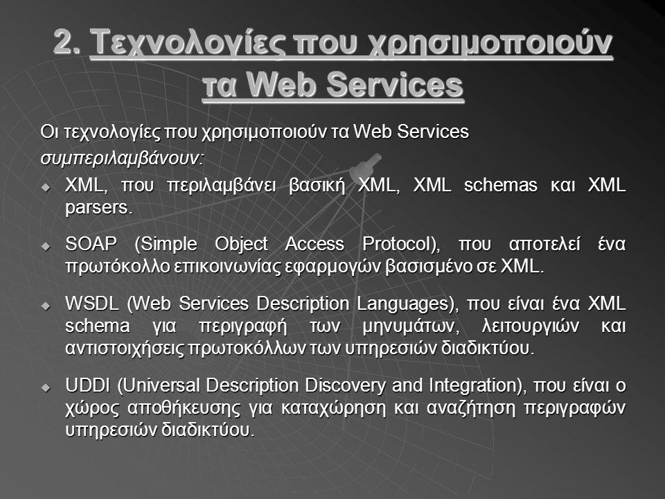 2. Τεχνολογίες που χρησιμοποιούν τα Web Services Οι τεχνολογίες που χρησιμοποιούν τα Web Services συμπεριλαμβάνουν:  XML, που περιλαμβάνει βασική XML
