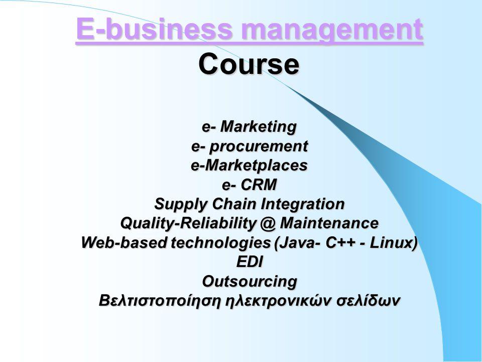E-business management Course e- Marketing e- procurement e-Marketplaces e- CRM Supply Chain Integration Quality-Reliability @ Maintenance Web-based technologies (Java- C++ - Linux) EDI Outsourcing Βελτιστοποίηση ηλεκτρονικών σελίδων E-business management Course e- Marketing e- procurement e-Marketplaces e- CRM Supply Chain Integration Quality-Reliability @ Maintenance Web-based technologies (Java- C++ - Linux) EDI Outsourcing Βελτιστοποίηση ηλεκτρονικών σελίδων