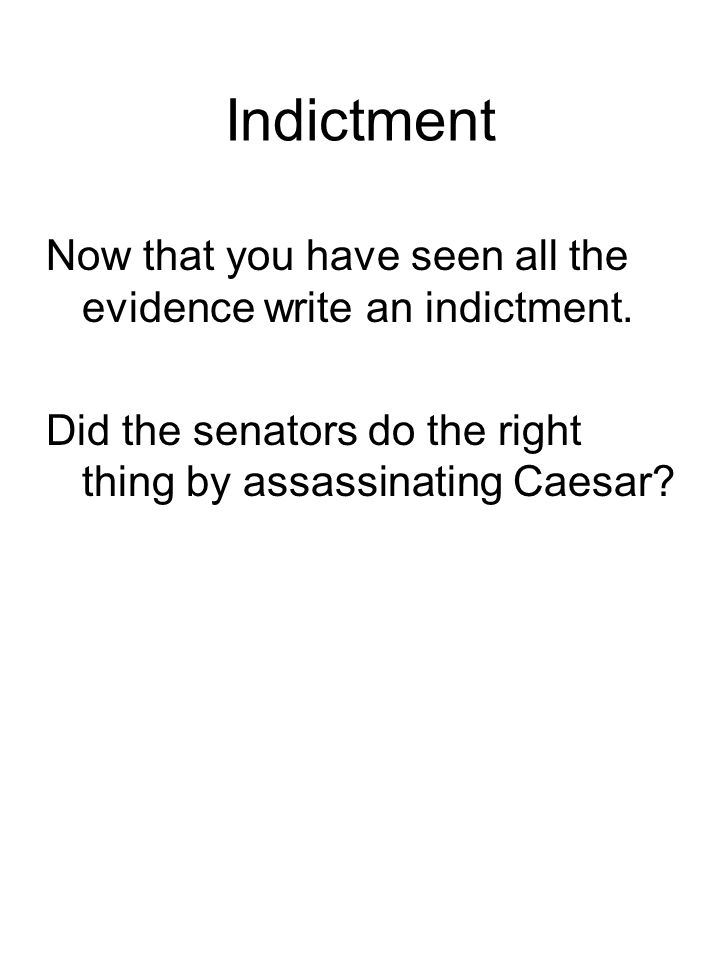 Indictment Now that you have seen all the evidence write an indictment. Did the senators do the right thing by assassinating Caesar?