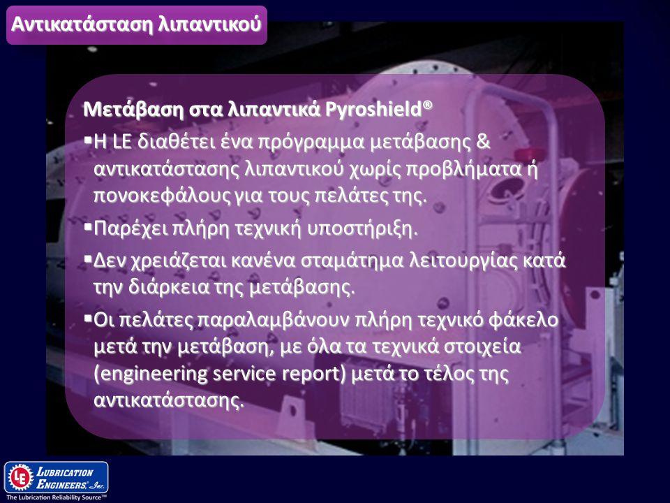 16 Αντικατάσταση λιπαντικού Μετάβαση στα λιπαντικά Pyroshield®  Η LE διαθέτει ένα πρόγραμμα μετάβασης & αντικατάστασης λιπαντικού χωρίς προβλήματα ή
