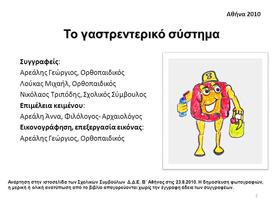 Συγγραφείς: Αρεάλης Γεώργιος, Ορθοπαιδικός Λούκας Μιχαήλ, Ορθοπαιδικός Νικόλαος Τριπόδης, Σχολικός Σύμβουλος Επιμέλεια κειμένου: Αρεάλη Άννα, Φιλόλογος- Αρχαιολόγος Εικονογράφηση, επεξεργασία εικόνας: Αρεάλης Γεώργιος, Ορθοπαιδικός 2 Το γαστρεντερικό σύστημα Αθήνα 2010 Ανάρτηση στην ιστοσελίδα των Σχολικών Συμβούλων Δ.Δ.Ε.