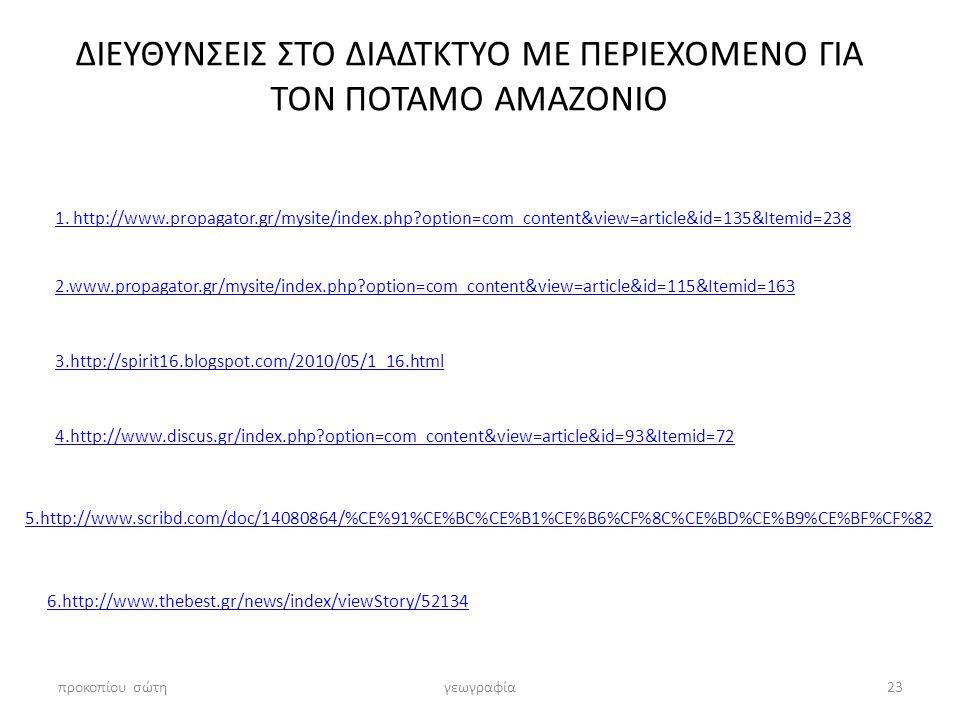 ΔΙΕΥΘΥΝΣΕΙΣ ΣΤΟ ΔΙΑΔΤΚΤΥΟ ΜΕ ΠΕΡΙΕΧΟΜΕΝΟ ΓΙΑ ΤΟΝ ΠΟΤΑΜΟ ΑΜΑΖΟΝΙΟ προκοπίου σώτηγεωγραφία23 1. http://www.propagator.gr/mysite/index.php?option=com_con