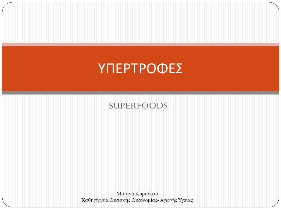 SUPERFOODS ΥΠΕΡΤΡΟΦΕΣ Μαρίνα Κυριάκου Καθηγήτρια Οικιακής Οικονομίας- Αγωγής Υγείας