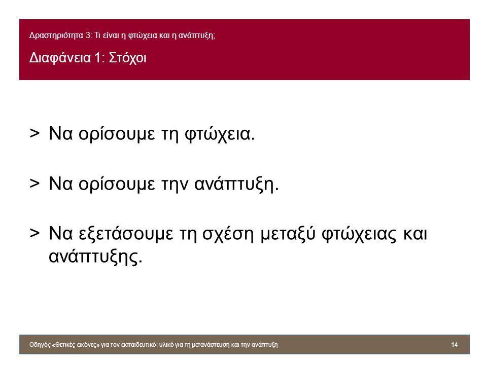 Δραστηριότητα 3: Τι είναι η φτώχεια και η ανάπτυξη; Διαφάνεια 1: Στόχοι >Να ορίσουμε τη φτώχεια. >Να ορίσουμε την ανάπτυξη. >Να εξετάσουμε τη σχέση με